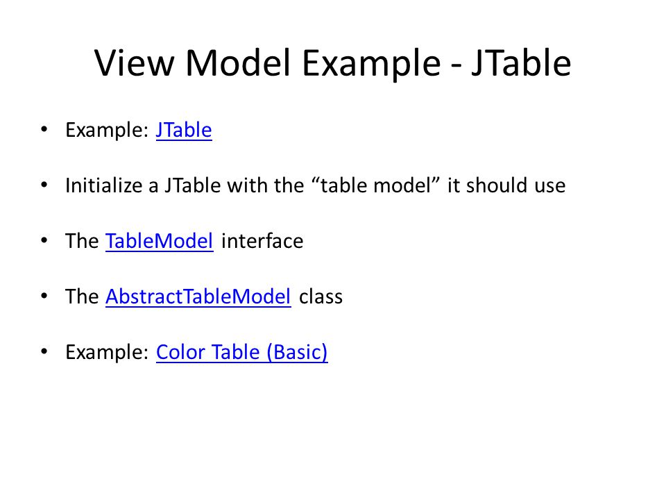 View Model Example - JTable Example: JTableJTable Initialize a JTable with the table model it should use The TableModel interfaceTableModel The AbstractTableModel classAbstractTableModel Example: Color Table (Basic)Color Table (Basic)