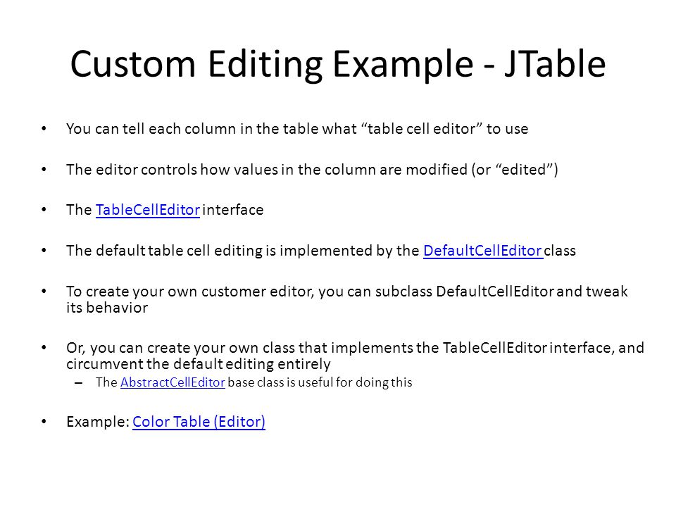 Custom Editing Example - JTable You can tell each column in the table what table cell editor to use The editor controls how values in the column are modified (or edited ) The TableCellEditor interfaceTableCellEditor The default table cell editing is implemented by the DefaultCellEditor classDefaultCellEditor To create your own customer editor, you can subclass DefaultCellEditor and tweak its behavior Or, you can create your own class that implements the TableCellEditor interface, and circumvent the default editing entirely – The AbstractCellEditor base class is useful for doing thisAbstractCellEditor Example: Color Table (Editor)Color Table (Editor)