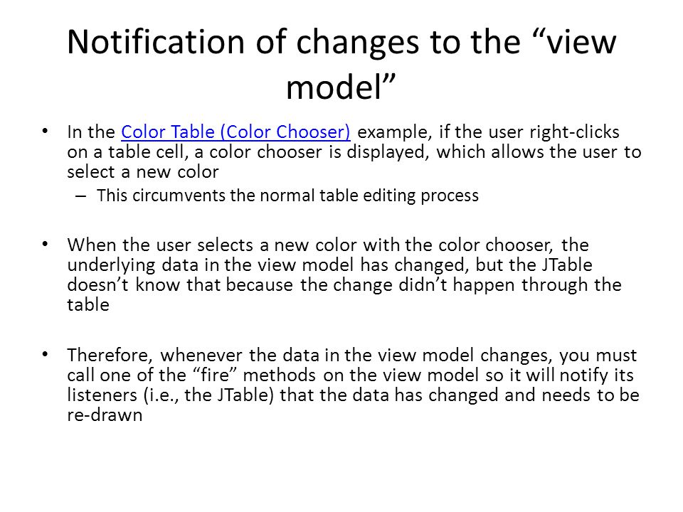 Notification of changes to the view model In the Color Table (Color Chooser) example, if the user right-clicks on a table cell, a color chooser is displayed, which allows the user to select a new colorColor Table (Color Chooser) – This circumvents the normal table editing process When the user selects a new color with the color chooser, the underlying data in the view model has changed, but the JTable doesn't know that because the change didn't happen through the table Therefore, whenever the data in the view model changes, you must call one of the fire methods on the view model so it will notify its listeners (i.e., the JTable) that the data has changed and needs to be re-drawn