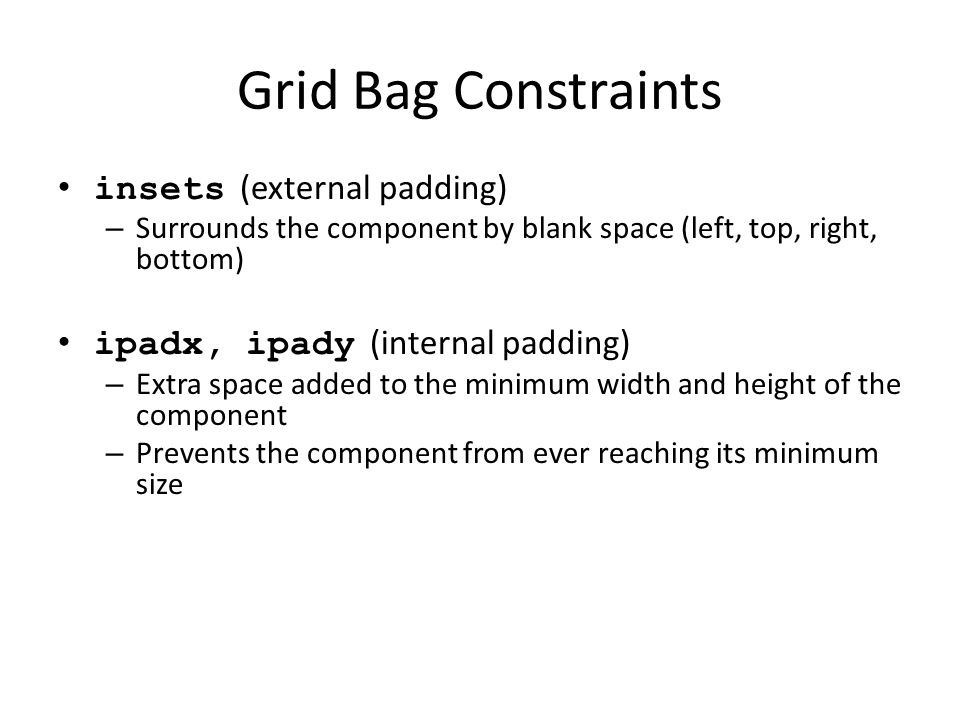 Grid Bag Constraints insets (external padding) – Surrounds the component by blank space (left, top, right, bottom) ipadx, ipady (internal padding) – Extra space added to the minimum width and height of the component – Prevents the component from ever reaching its minimum size