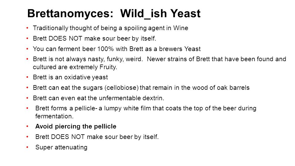 Brettanomyces: Wild_ish Yeast Traditionally thought of being a spoiling agent in Wine Brett DOES NOT make sour beer by itself.