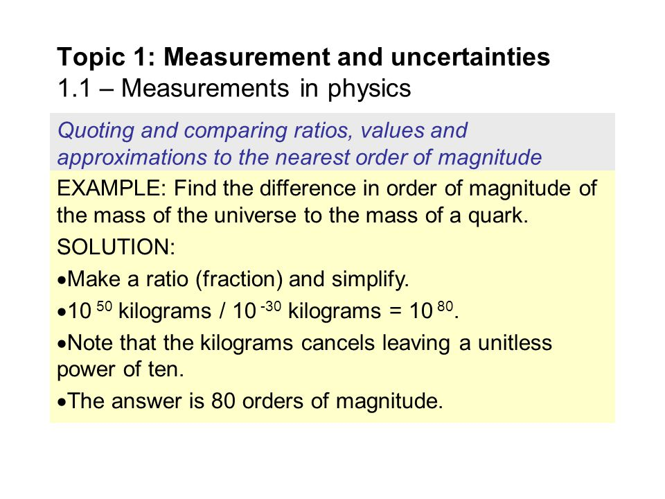 Quoting and comparing ratios, values and approximations to the nearest order of magnitude Topic 1: Measurement and uncertainties 1.1 – Measurements in physics EXAMPLE: Given that the smallest length in the universe is the Planck length of 10 -35 meters and that the fastest speed in the universe is that of light at 10 8 meters per second, find the smallest time interval in the universe.