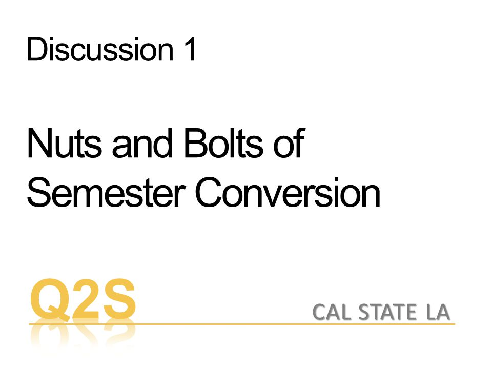 Discussion 1 Nuts and Bolts of Semester Conversion CAL STATE LA