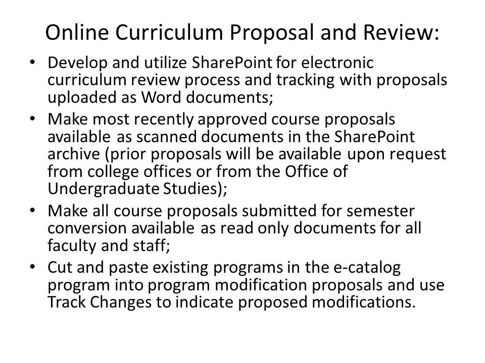 Online Curriculum Proposal and Review: Develop and utilize SharePoint for electronic curriculum review process and tracking with proposals uploaded as Word documents; Make most recently approved course proposals available as scanned documents in the SharePoint archive (prior proposals will be available upon request from college offices or from the Office of Undergraduate Studies); Make all course proposals submitted for semester conversion available as read only documents for all faculty and staff; Cut and paste existing programs in the e-catalog program into program modification proposals and use Track Changes to indicate proposed modifications.