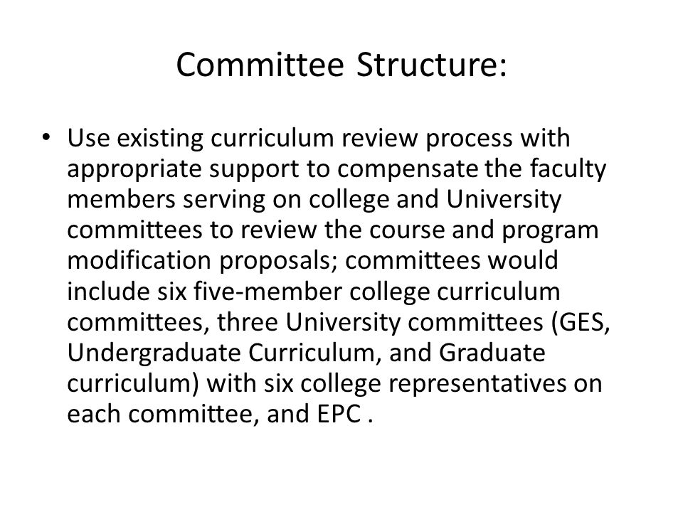 Committee Structure: Use existing curriculum review process with appropriate support to compensate the faculty members serving on college and University committees to review the course and program modification proposals; committees would include six five-member college curriculum committees, three University committees (GES, Undergraduate Curriculum, and Graduate curriculum) with six college representatives on each committee, and EPC.