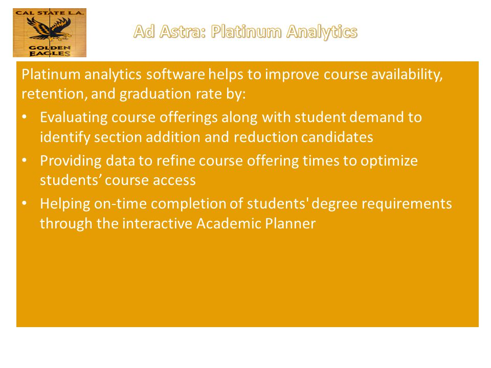 Platinum analytics software helps to improve course availability, retention, and graduation rate by: Evaluating course offerings along with student demand to identify section addition and reduction candidates Providing data to refine course offering times to optimize students' course access Helping on-time completion of students degree requirements through the interactive Academic Planner