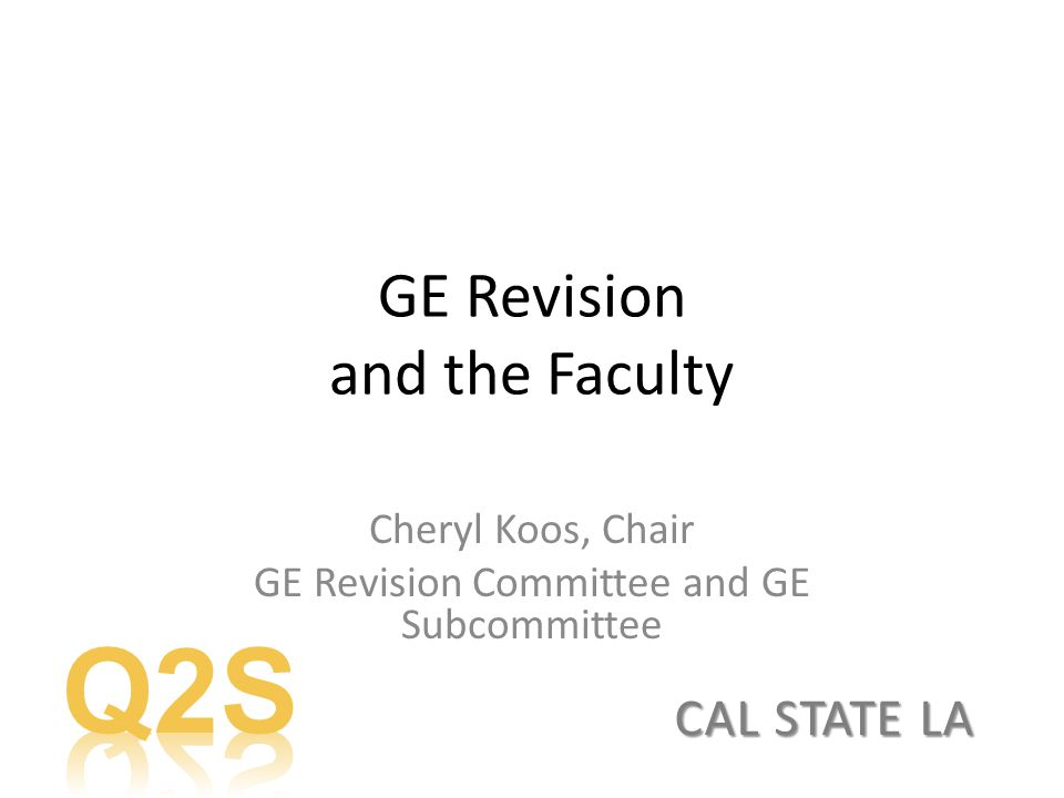 GE Revision and the Faculty Cheryl Koos, Chair GE Revision Committee and GE Subcommittee CAL STATE LA
