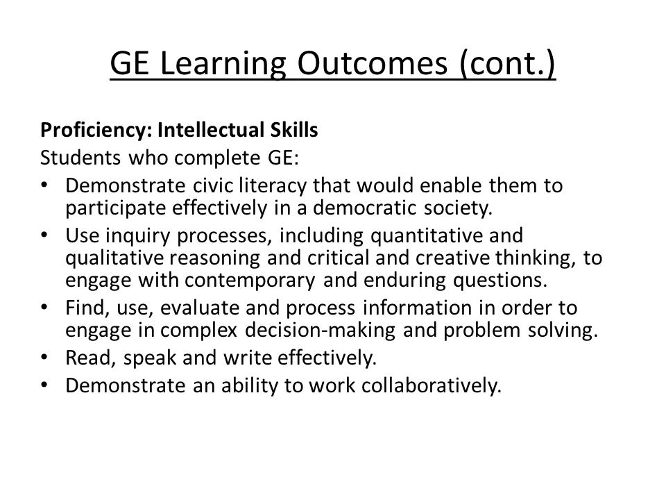 GE Learning Outcomes (cont.) Proficiency: Intellectual Skills Students who complete GE: Demonstrate civic literacy that would enable them to participate effectively in a democratic society.