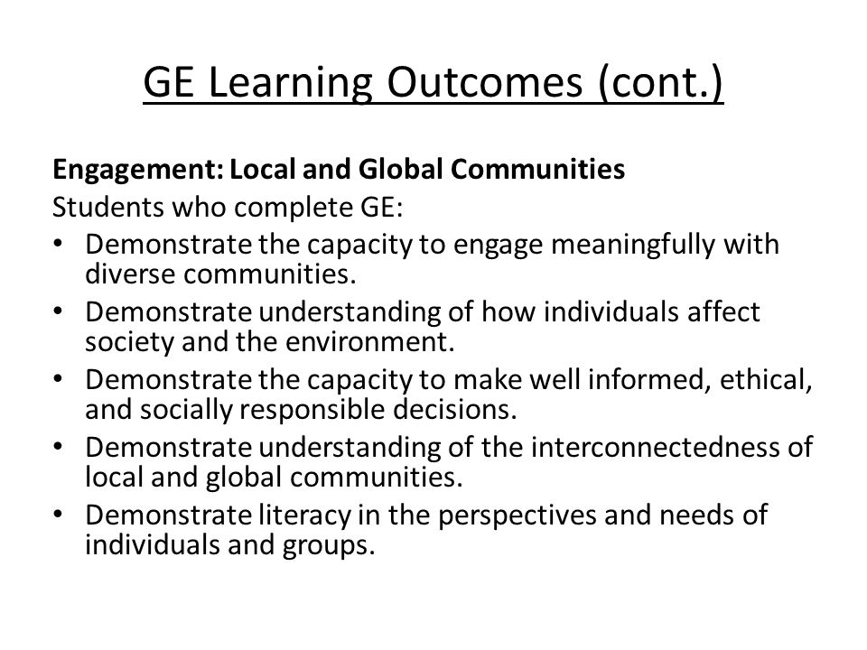 GE Learning Outcomes (cont.) Engagement: Local and Global Communities Students who complete GE: Demonstrate the capacity to engage meaningfully with diverse communities.