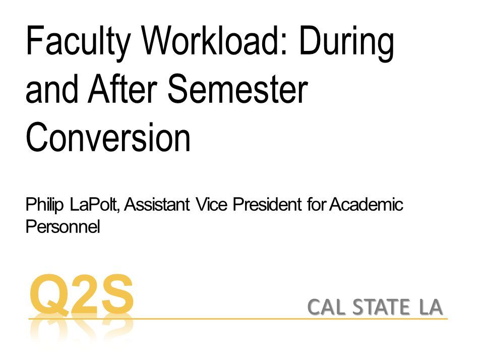 Faculty Workload: During and After Semester Conversion Philip LaPolt, Assistant Vice President for Academic Personnel CAL STATE LA