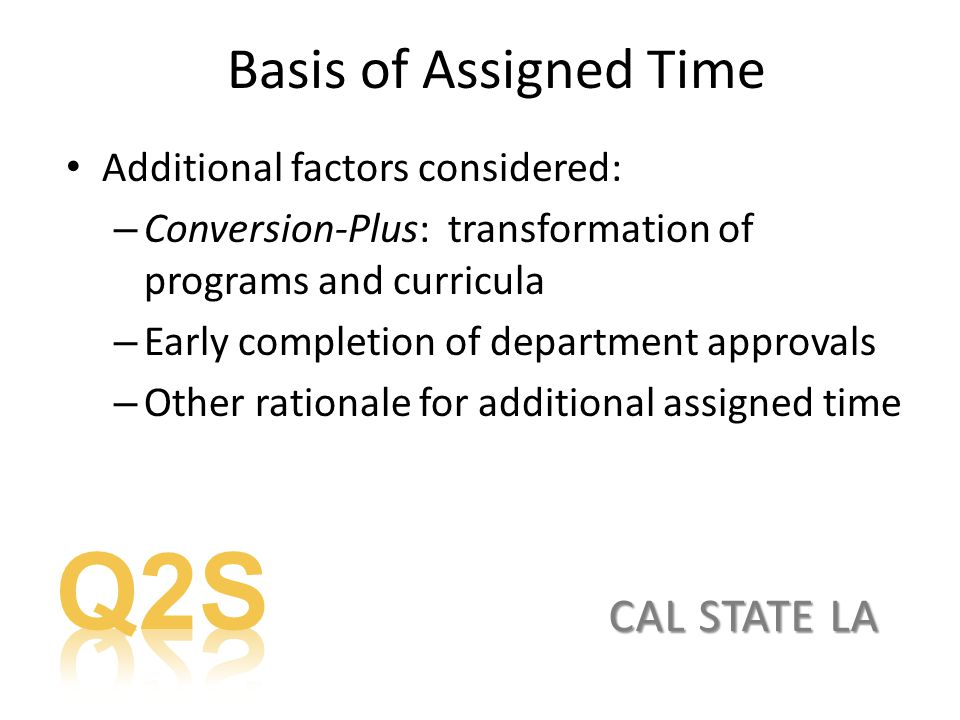 CAL STATE LA Basis of Assigned Time Additional factors considered: – Conversion-Plus: transformation of programs and curricula – Early completion of department approvals – Other rationale for additional assigned time