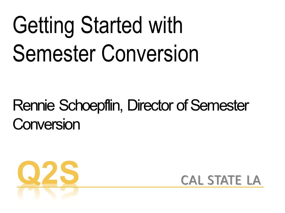 Getting Started with Semester Conversion Rennie Schoepflin, Director of Semester Conversion CAL STATE LA