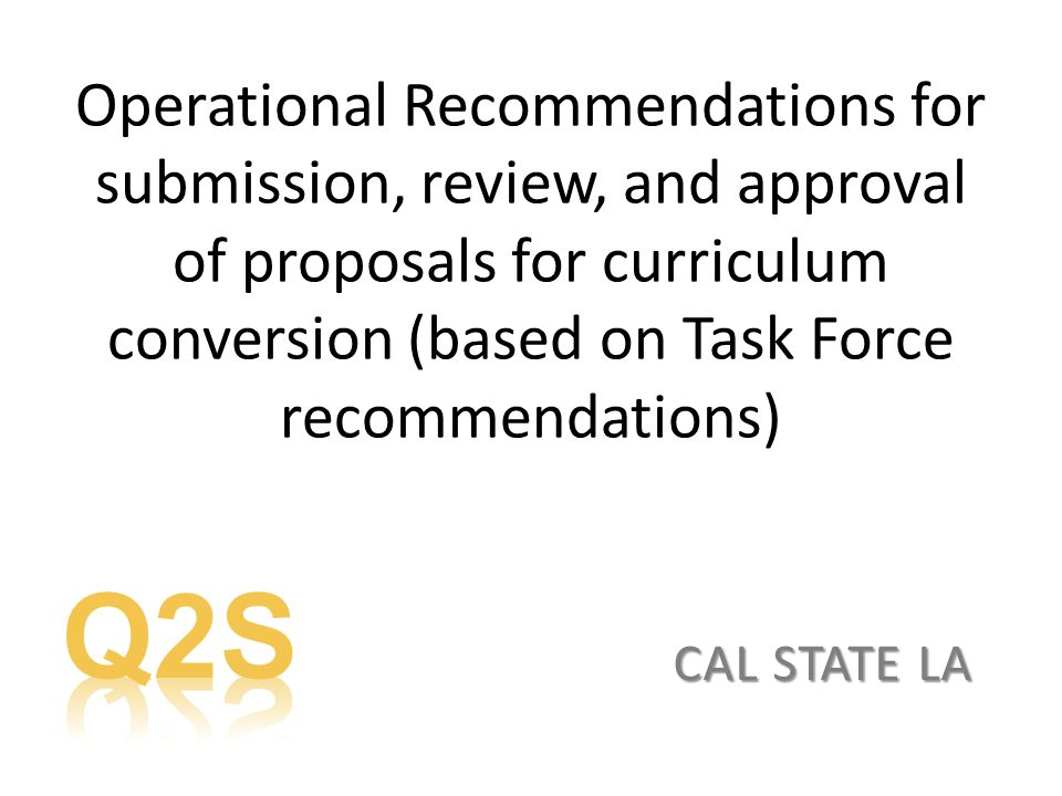Operational Recommendations for submission, review, and approval of proposals for curriculum conversion (based on Task Force recommendations) CAL STATE LA