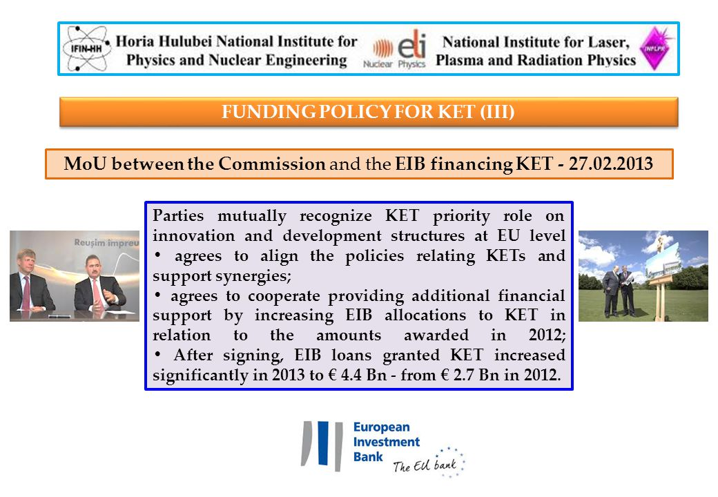 Parties mutually recognize KET priority role on innovation and development structures at EU level agrees to align the policies relating KETs and support synergies; agrees to cooperate providing additional financial support by increasing EIB allocations to KET in relation to the amounts awarded in 2012; After signing, EIB loans granted KET increased significantly in 2013 to € 4.4 Bn - from € 2.7 Bn in 2012.