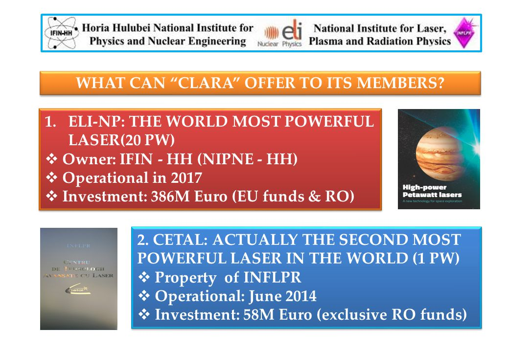 "WHAT CAN ""CLARA"" OFFER TO ITS MEMBERS? 1.ELI-NP: THE WORLD MOST POWERFUL LASER(20 PW)  Owner: IFIN - HH (NIPNE - HH)  Operational in 2017  Investme"