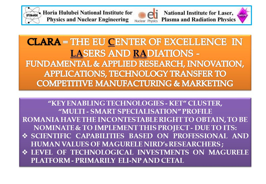 KEY ENABLING TECHNOLOGIES - KET CLUSTER, MULTI - SMART SPECIALISATION PROFILE ROMANIA HAVE THE INCONTESTABLE RIGHT TO OBTAIN, TO BE NOMINATE & TO IMPLEMENT THIS PROJECT - DUE TO ITS:  SCIENTIFIC CAPABILITIES BASED ON PROFESSIONAL AND HUMAN VALUES OF MAGURELE NIRD's RESEARCHERS ;  LEVEL OF TECHNOLOGICAL INVESTMENTS ON MAGURELE PLATFORM - PRIMARILY ELI-NP AND CETAL KEY ENABLING TECHNOLOGIES - KET CLUSTER, MULTI - SMART SPECIALISATION PROFILE ROMANIA HAVE THE INCONTESTABLE RIGHT TO OBTAIN, TO BE NOMINATE & TO IMPLEMENT THIS PROJECT - DUE TO ITS:  SCIENTIFIC CAPABILITIES BASED ON PROFESSIONAL AND HUMAN VALUES OF MAGURELE NIRD's RESEARCHERS ;  LEVEL OF TECHNOLOGICAL INVESTMENTS ON MAGURELE PLATFORM - PRIMARILY ELI-NP AND CETAL