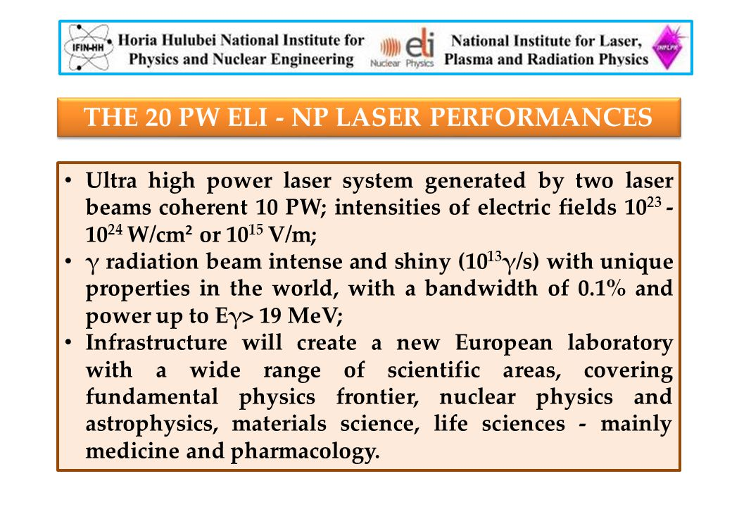 THE 20 PW ELI - NP LASER PERFORMANCES Ultra high power laser system generated by two laser beams coherent 10 PW; intensities of electric fields 10 23 - 10 24 W/cm 2 or 10 15 V/m; γ radiation beam intense and shiny (10 13 γ/s) with unique properties in the world, with a bandwidth of 0.1% and power up to Eγ> 19 MeV; Infrastructure will create a new European laboratory with a wide range of scientific areas, covering fundamental physics frontier, nuclear physics and astrophysics, materials science, life sciences - mainly medicine and pharmacology.