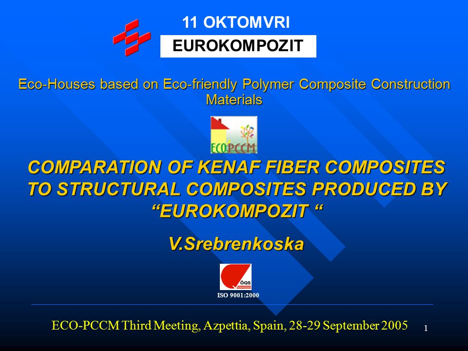 1 COMPARATION OF KENAF FIBER COMPOSITES TO STRUCTURAL COMPOSITES PRODUCED BY EUROKOMPOZIT V.Srebrenkoska ECO-PCCM Third Meeting, Azpettia, Spain, 28-29 September 2005 EUROKOMPOZIT 11 OKTOMVRI Eco-Houses based on Eco-friendly Polymer Composite Construction Materials 11 OKTOMVRI ISO 9001:2000