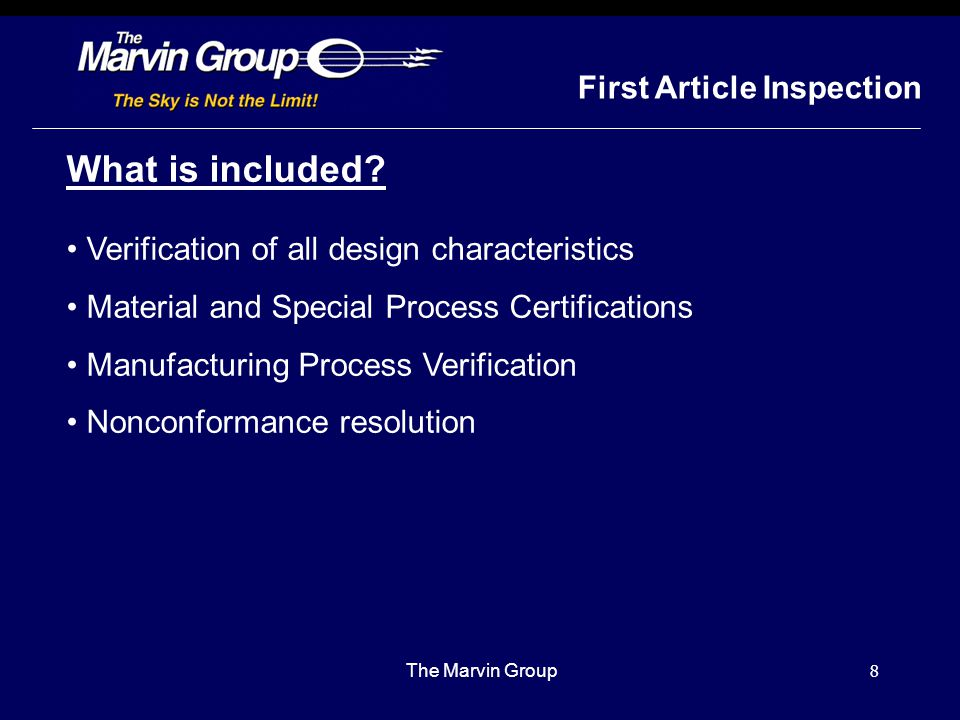 7 First Article Inspection The Marvin Group What does it apply to? cont NO FAI REQUIRED FOR: Standard Parts Product listed on Qualified Products List