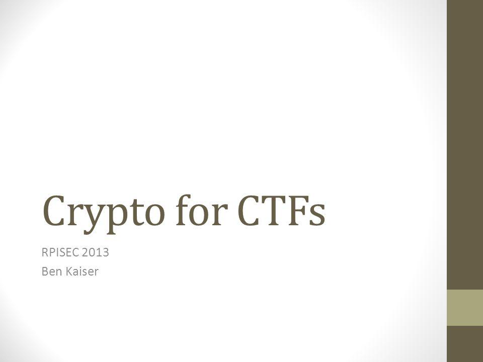 Crypto for CTFs RPISEC 2013 Ben Kaiser