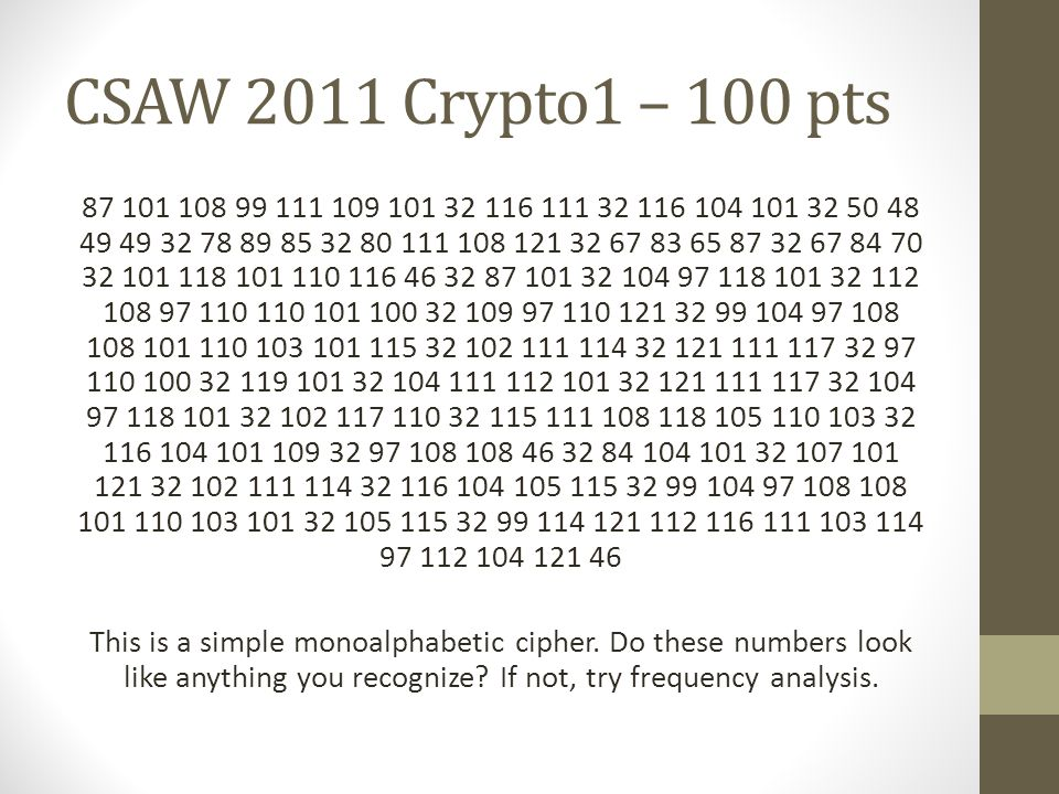 CSAW 2011 Crypto1 – 100 pts 87 101 108 99 111 109 101 32 116 111 32 116 104 101 32 50 48 49 49 32 78 89 85 32 80 111 108 121 32 67 83 65 87 32 67 84 70 32 101 118 101 110 116 46 32 87 101 32 104 97 118 101 32 112 108 97 110 110 101 100 32 109 97 110 121 32 99 104 97 108 108 101 110 103 101 115 32 102 111 114 32 121 111 117 32 97 110 100 32 119 101 32 104 111 112 101 32 121 111 117 32 104 97 118 101 32 102 117 110 32 115 111 108 118 105 110 103 32 116 104 101 109 32 97 108 108 46 32 84 104 101 32 107 101 121 32 102 111 114 32 116 104 105 115 32 99 104 97 108 108 101 110 103 101 32 105 115 32 99 114 121 112 116 111 103 114 97 112 104 121 46 This is a simple monoalphabetic cipher.