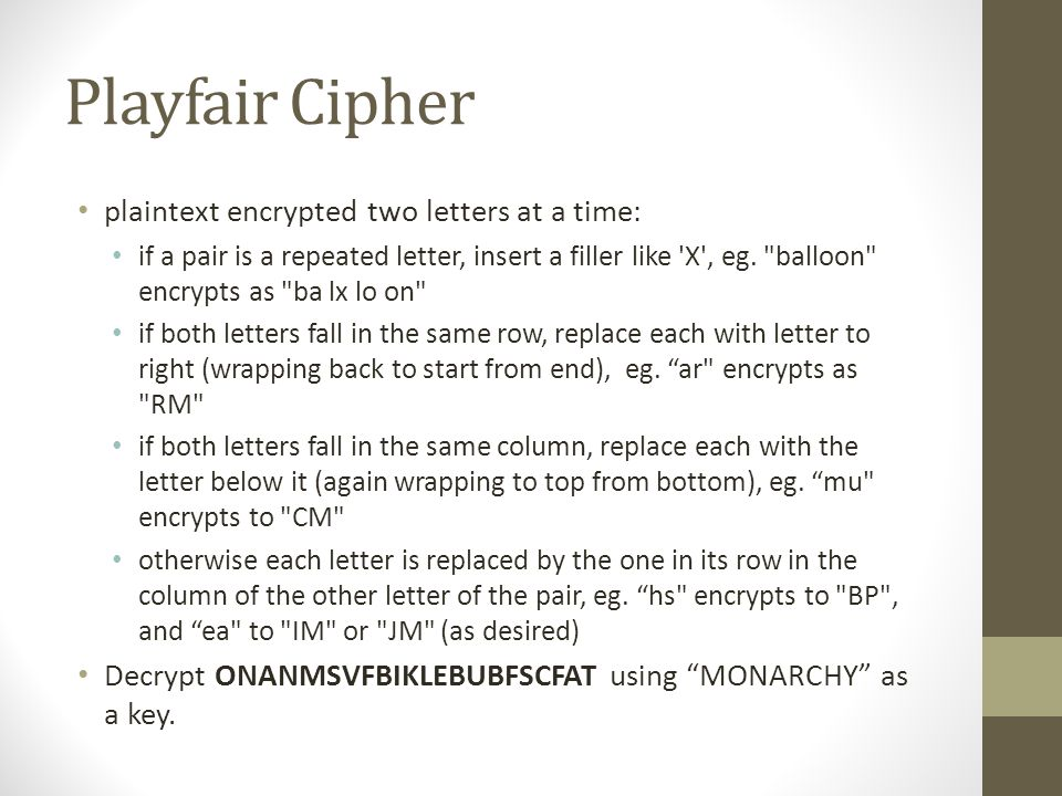 Playfair Cipher plaintext encrypted two letters at a time: if a pair is a repeated letter, insert a filler like X , eg.