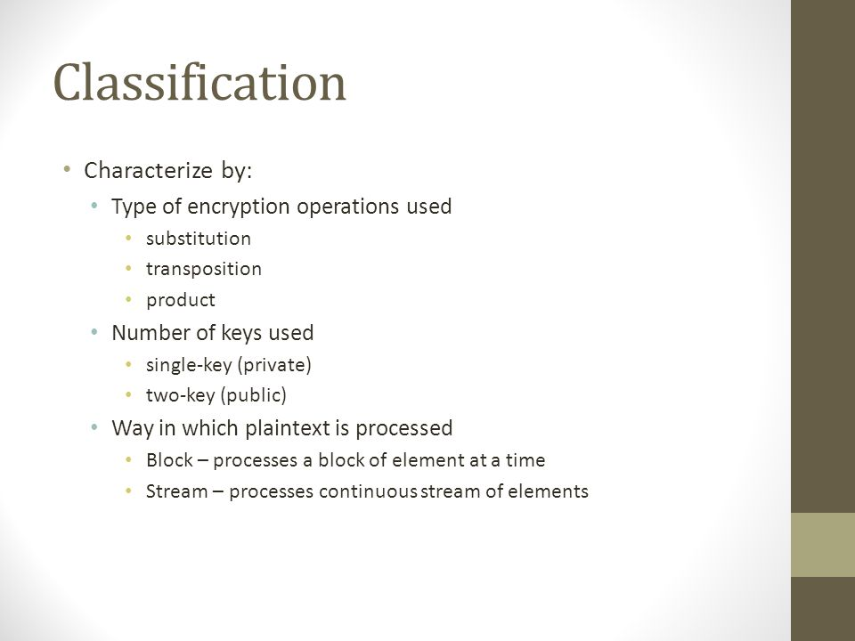 Classification Characterize by: Type of encryption operations used substitution transposition product Number of keys used single-key (private) two-key (public) Way in which plaintext is processed Block – processes a block of element at a time Stream – processes continuous stream of elements