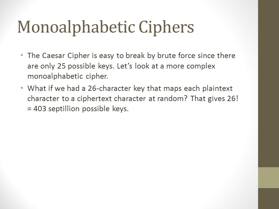 Monoalphabetic Ciphers The Caesar Cipher is easy to break by brute force since there are only 25 possible keys.