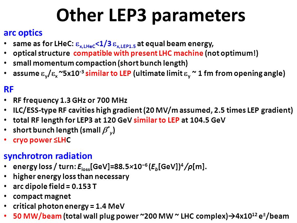 arc optics same as for LHeC:  x,LHeC <1/3  x,LEP1.5 at equal beam energy, optical structure compatible with present LHC machine (not optimum!) small momentum compaction (short bunch length) assume  y /  x ~5x10 -3 similar to LEP (ultimate limit  y ~ 1 fm from opening angle) RF RF frequency 1.3 GHz or 700 MHz ILC/ESS-type RF cavities high gradient (20 MV/m assumed, 2.5 times LEP gradient) total RF length for LEP3 at 120 GeV similar to LEP at 104.5 GeV short bunch length (small  * y ) cryo power ≤LHC synchrotron radiation energy loss / turn: E loss [GeV]=88.5×10 −6 (E b [GeV]) 4 /ρ[m].