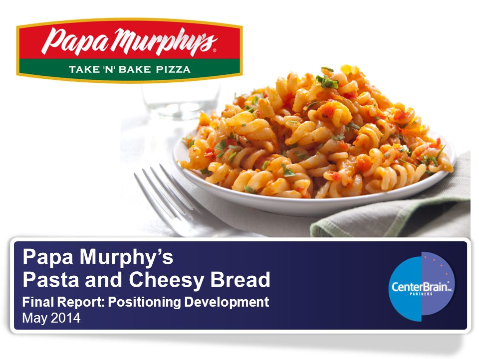 Papa Murphy's Pasta and Cheesy Bread Final Report: Positioning Development May 2014