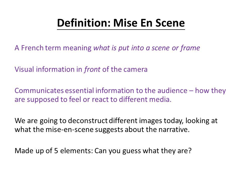 Definition: Mise En Scene A French term meaning what is put into a scene or frame Visual information in front of the camera Communicates essential information to the audience – how they are supposed to feel or react to different media.