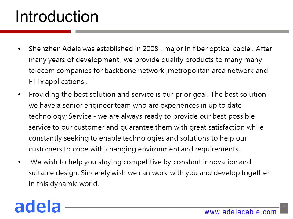 Introduction Shenzhen Adela was established in 2008, major in fiber optical cable. After many years of development, we provide quality products to man