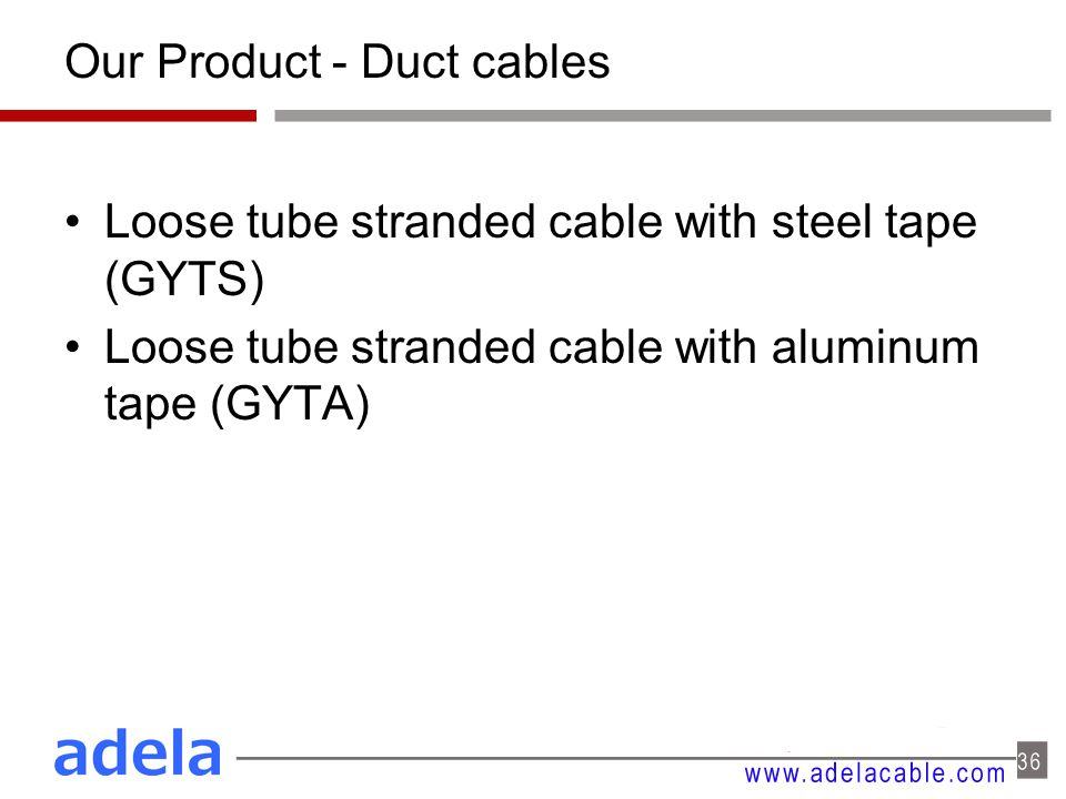 Our Product - Duct cables Loose tube stranded cable with steel tape (GYTS) Loose tube stranded cable with aluminum tape (GYTA)