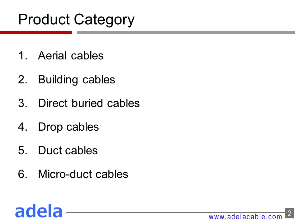 Product Category 1.Aerial cables 2.Building cables 3.Direct buried cables 4.Drop cables 5.Duct cables 6.Micro-duct cables