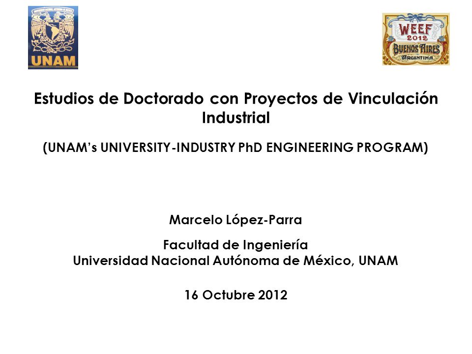 Estudios de Doctorado con Proyectos de Vinculación Industrial (UNAM's UNIVERSITY-INDUSTRY PhD ENGINEERING PROGRAM) Marcelo López-Parra Facultad de Ing