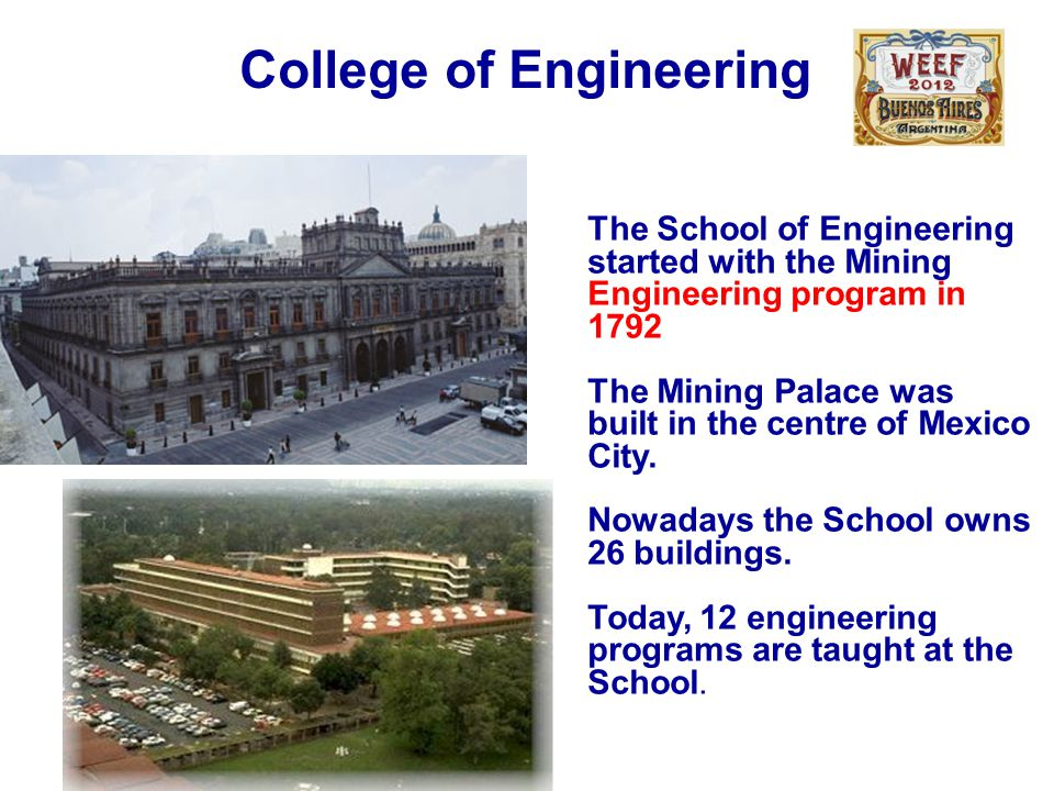 College of Engineering The School of Engineering started with the Mining Engineering program in 1792 The Mining Palace was built in the centre of Mexi