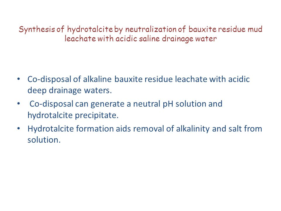 Synthesis of hydrotalcite by neutralization of bauxite residue mud leachate with acidic saline drainage water Co-disposal of alkaline bauxite residue leachate with acidic deep drainage waters.