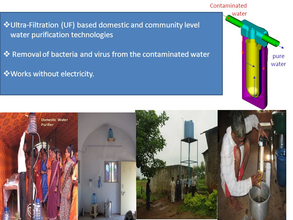 Domestic Water Purifier Contaminated water pure water  Ultra-Filtration (UF) based domestic and community level water purification technologies  Removal of bacteria and virus from the contaminated water  Works without electricity.