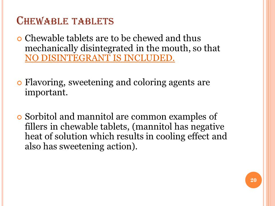 C HEWABLE TABLETS Chewable tablets are to be chewed and thus mechanically disintegrated in the mouth, so that NO DISINTEGRANT IS INCLUDED. Flavoring,