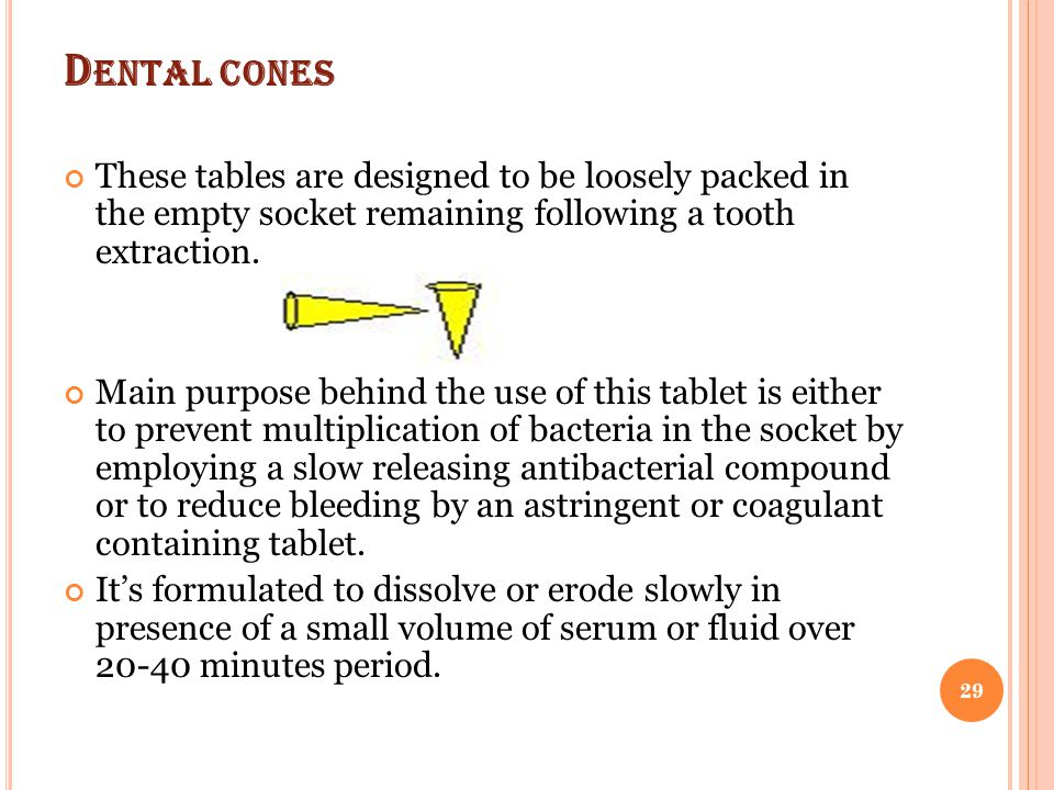 D ENTAL CONES These tables are designed to be loosely packed in the empty socket remaining following a tooth extraction. Main purpose behind the use o