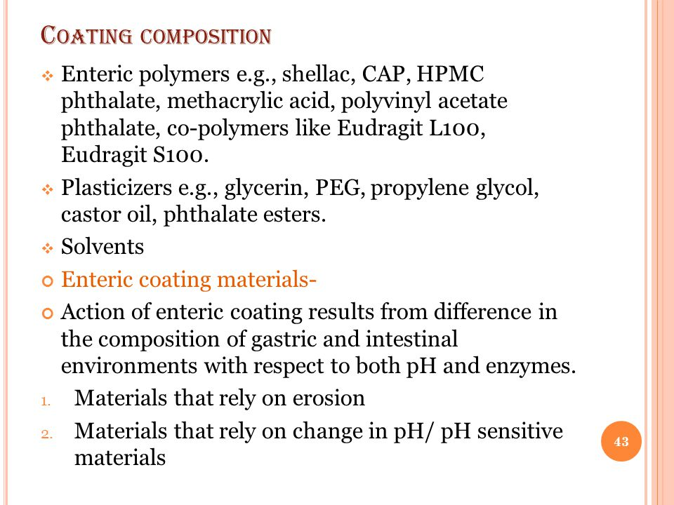 C OATING COMPOSITION  Enteric polymers e.g., shellac, CAP, HPMC phthalate, methacrylic acid, polyvinyl acetate phthalate, co-polymers like Eudragit L