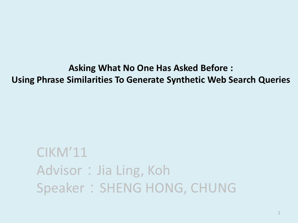 1 Asking What No One Has Asked Before : Using Phrase Similarities To Generate Synthetic Web Search Queries CIKM'11 Advisor : Jia Ling, Koh Speaker : SHENG HONG, CHUNG