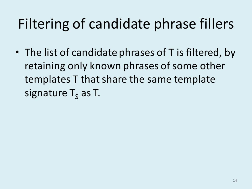 Filtering of candidate phrase fillers The list of candidate phrases of T is filtered, by retaining only known phrases of some other templates T that share the same template signature T S as T.