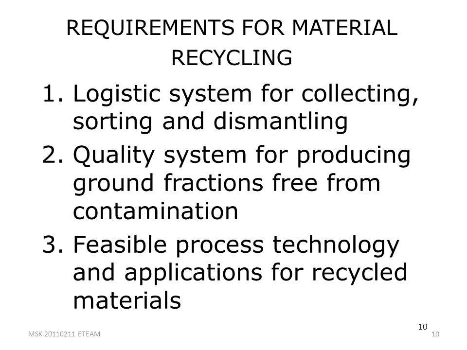 10 REQUIREMENTS FOR MATERIAL RECYCLING 1.Logistic system for collecting, sorting and dismantling 2.Quality system for producing ground fractions free