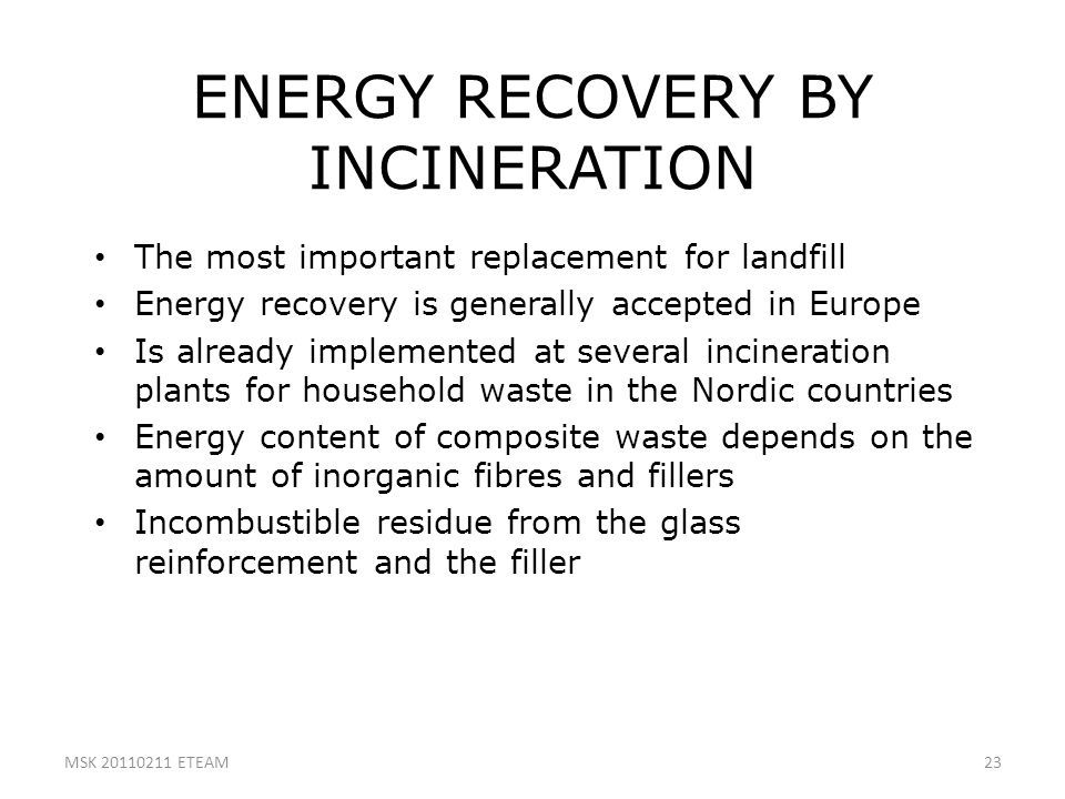 23 ENERGY RECOVERY BY INCINERATION The most important replacement for landfill Energy recovery is generally accepted in Europe Is already implemented