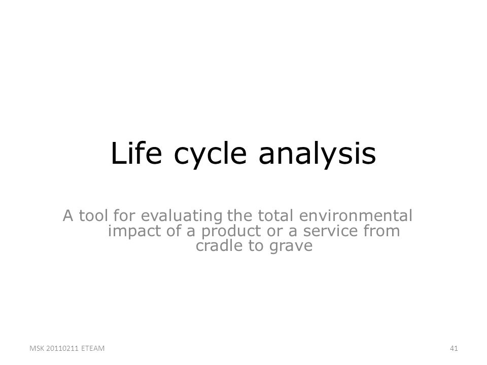 41 Life cycle analysis A tool for evaluating the total environmental impact of a product or a service from cradle to grave MSK 20110211 ETEAM