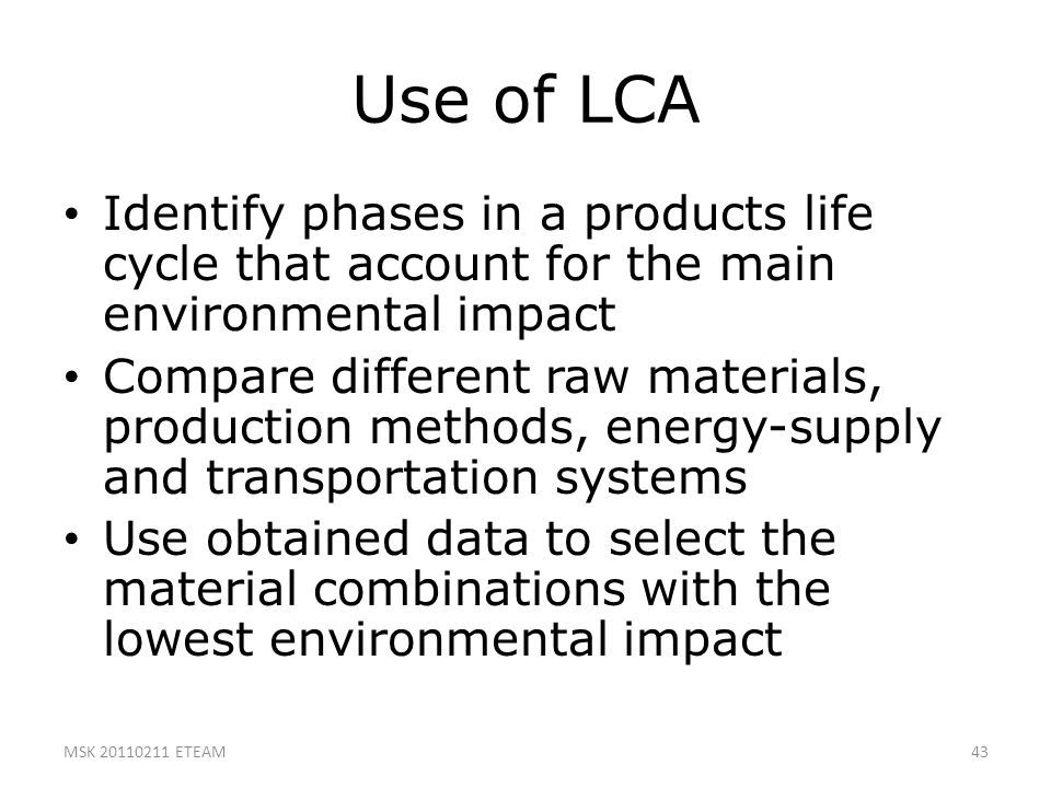 43 Use of LCA Identify phases in a products life cycle that account for the main environmental impact Compare different raw materials, production meth