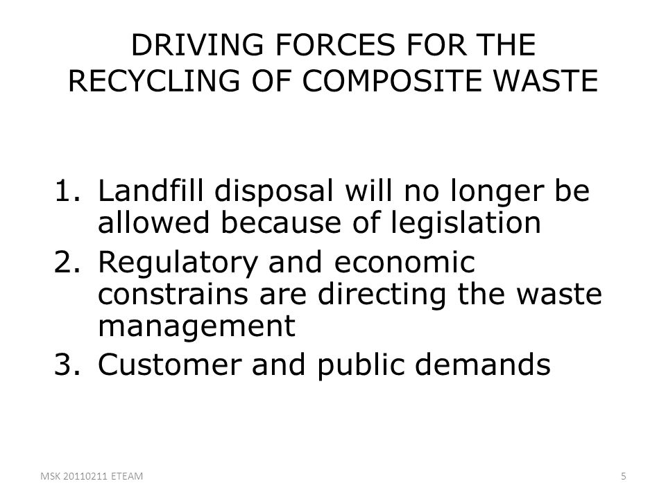 5 DRIVING FORCES FOR THE RECYCLING OF COMPOSITE WASTE 1.Landfill disposal will no longer be allowed because of legislation 2.Regulatory and economic c