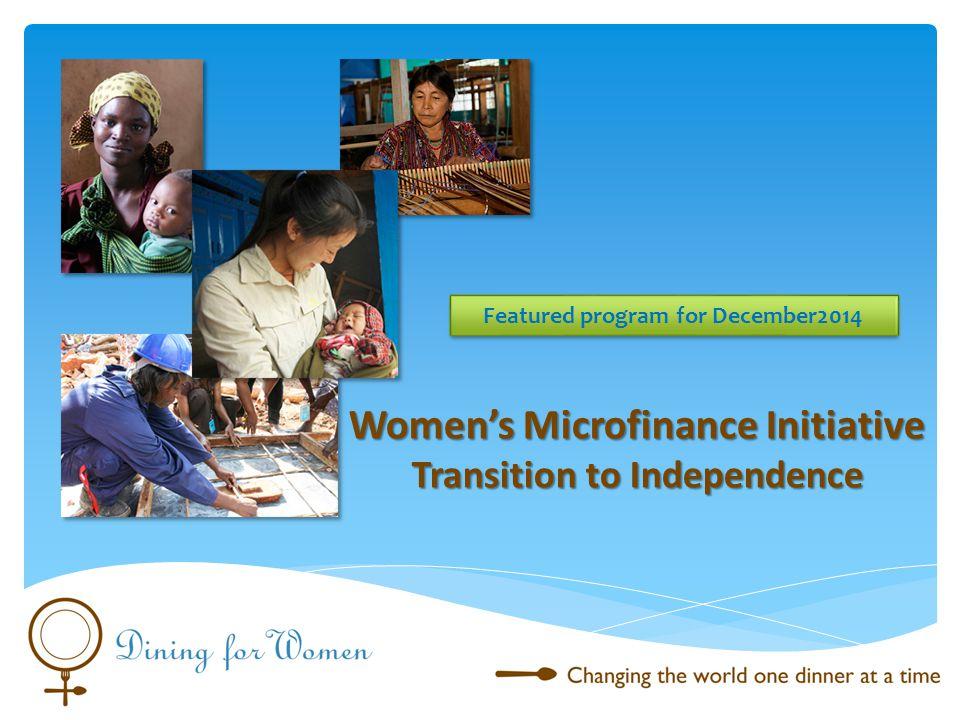 The Women s Microfinance Initiative establishes rural village-level loan hubs administered by local women to provide capital, training, and support to women in the lowest income brackets in East Africa so that they can engage in income producing activities.