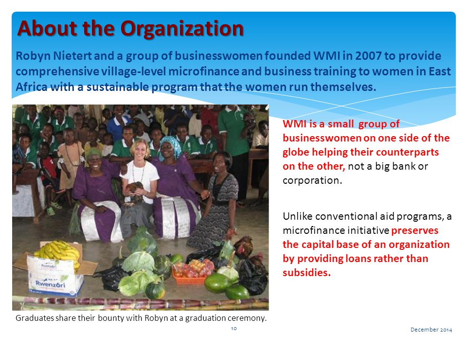 Robyn Nietert and a group of businesswomen founded WMI in 2007 to provide comprehensive village-level microfinance and business training to women in East Africa with a sustainable program that the women run themselves.
